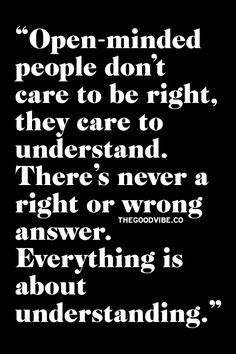 Open-minded people don't care to be right, they care to understand. There's never a right or wrong answer.Everything is about understanding.