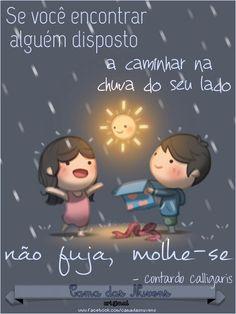 Se você encontrar alguém disposto a caminhar na chuva do seu lado, não fuja, molhe-se.