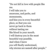 Do not fall in love with people like me. for when I finally leave, you'll know why people are named after storms. Quotes For Him, Quotes To Live By, Me Quotes, Qoutes, Quotable Quotes, Legacy Quotes, Fall Quotes, Random Quotes, Queen Quotes