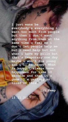 """Lil peep 15 November , 2017 """"I just wana be everybody's everything I want too . - Lil peep 15 November , 2017 """"I just wana be everybody's everything I want too much from people - Lil Peep Lyrics, Lil Peep Beamerboy, Lil Peep Hellboy, Rapper Quotes, Eminem Quotes, Song Playlist, Cry Baby, Music Artists, Everything"""