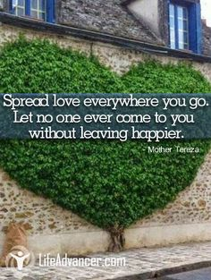 Spread love everywhere you go. Let no one ever come to you without leaving happier. ~ Mother Teresa - @lifeadvancer ~ #lifeadvancer