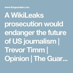 A WikiLeaks prosecution would endanger the future of US journalism | Trevor Timm | Opinion | The Guardian