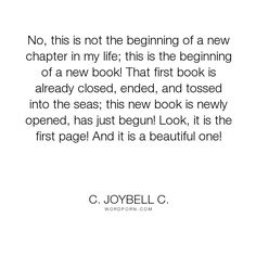 "C. JoyBell C. - ""No, this is not the beginning of a new chapter in my life; this is the beginning..."". inspirational, inspirational-quotes, inspirational-life, endings, new-beginnings, the-end, a-beautiful-beginning, a-new-beginning, endings-and-beginnings"