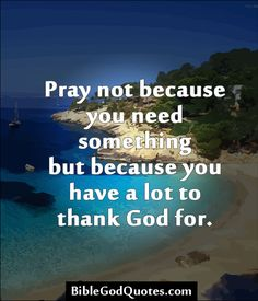 http://biblegodquotes.com/pray-not-because-you-need-something/  Pray not because you need something but because you have a lot to thank God for.