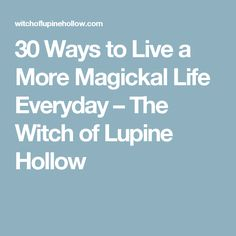 30 Ways to Live a More Magickal Life Everyday – The Witch of Lupine Hollow