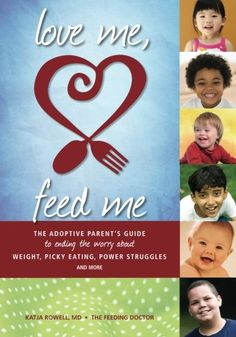 Love Me Feed Me The Adoptive Parents Guide to Ending the Worry About Weight Picky Eating Power Struggles and More