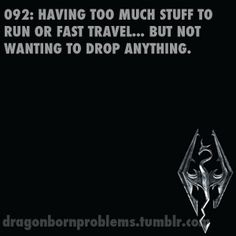 Skyrim Problems  Always. This happens to me about every 30 mins when I play Skyrim. I usually have to go back to my super awesome pad (that I wish I had in RL) in Whiterun after almost every activity.  -b