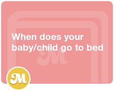 When does your baby/child go to bed