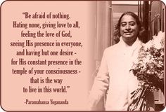 """Be afraid of nothing. Hating none, giving love to all, feeling the love of God, seeing His presence in everyone, and having but one desire - for His constant presence in the temple of your consciousness - that is the way to live in this world."" ~ Paramahansa Yogananda"