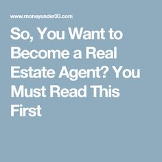 So, You Want to Become a Real Estate Agent? You Must Read This First