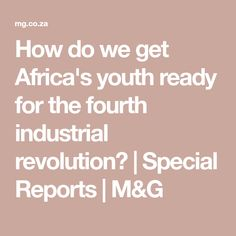 How do we get Africa's youth ready for the fourth industrial revolution? - The Mail & Guardian Fourth Industrial Revolution, The Four, Youth, Africa, Education, Training, Educational Illustrations, Learning, Young Adults
