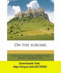 On the sublime. (9781176899025) 1st cent Longinus, Herbert Lord Havell, Andrew Lang , ISBN-10: 1176899023  , ISBN-13: 978-1176899025 ,  , tutorials , pdf , ebook , torrent , downloads , rapidshare , filesonic , hotfile , megaupload , fileserve