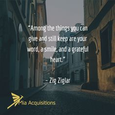 """""""Among the things you can give and still keep are your word, a smile, and a grateful heart.""""   – Zig Ziglar"""