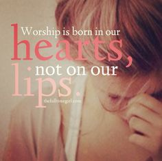 Worship is born in our hearts, not on our lips.