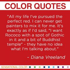 """""""All my life I've pursued the perfect red. I can never get painters to mix it for me. It's exactly as if I'd said, """"I want Rococo with a spot of Gothic in it and a bit of Buddhist temple"""" - they have no idea what I'm talking about."""" ~Diana Vreeland"""