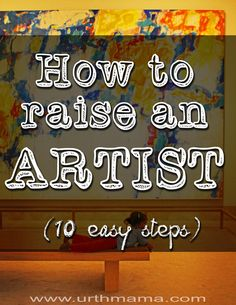 How to Raise an Artist - 10 Easy Steps to creating a home that nurtures creativity and expression.  Free and simple ideas that anyone can do!