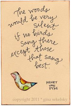 The woods would be very silent if no birds sang there except those that sang best.    ~ Henry Van Dyke