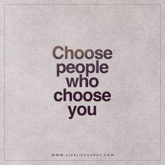 Choose people who choose you. - Unknown