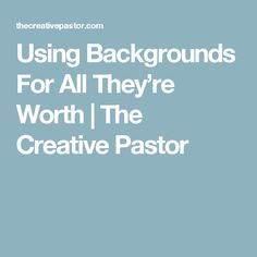 Using Backgrounds For All They're Worth | The Creative Pastor
