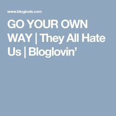 GO YOUR OWN WAY | They All Hate Us | Bloglovin'