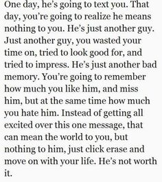 One day, he's going to text you. That day, you're going to realize he means nothing to you. He's just another guy. He's not worth it.
