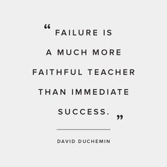 """Failure is a much more faithful teacher than immediate success."" 