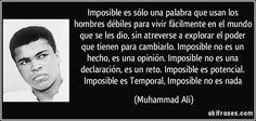 Imposible es sólo una palabra que usan los hombres débiles para vivir fácilmente en el mundo que se les dio, sin atreverse a explorar el poder que tienen para cambiarlo. Imposible no es un hecho, es una opinión. Imposible no es una declaración, es un reto. Imposible es potencial. Imposible es Temporal, Imposible no es nada (Muhammad Ali)