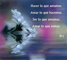 ... Hacer lo que amamos. Amar lo que hacemos. Ser lo que amamos. Amar lo que somos.