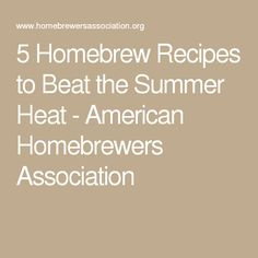 5 Homebrew Recipes to Beat the Summer Heat - American Homebrewers Association
