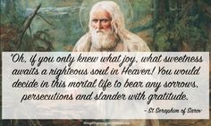 """Oh, if you only knew what joy, what sweetness awaits a righteous soul in Heaven! You would decide in this mortal life to bear any sorrows, persecutions and slander with gratitude. "" - St Seraphim of Sarov Catholic Quotes, Catholic Prayers, Catholic Saints, Religious Quotes, Spiritual Quotes, Orthodox Prayers, Roman Catholic, Early Church Fathers, Plus Belle Citation"
