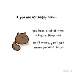A motivational squirrel (animal variety~) to remind you that if things aren't great now, they can change for the better. There is time to work on your happiness, at every point in your life.