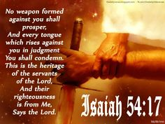 No weapon formed against you shall prosper, And every tongue which rises against you in judgment You shall condemn. This is the heritage of the servants of ...