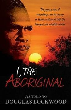 I, The Aboriginal.  The autobiography of Waipuldanya, a full-blood Aboriginal of the Alawa tribe at Roper River in Australia's Northern Territory, as told to Douglas Lockwood.