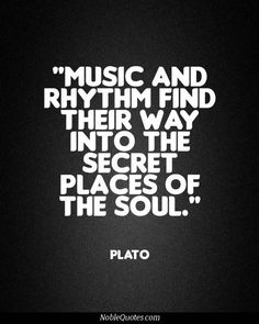 """Music And Rhythm Find Their Way Into The Secret Places Of The Soul"" ~ Plato"