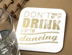 Personalized coasters add the perfect touch to any event. Don't Take My Drink I'm Dancing Custom coaster. Click here to start designing your own custom coasters http://www.foryourparty.com/products/editor/7660 $29 for 50
