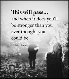 This will pass... and when it does you'll be stronger than you ever thought you could be. - Kristen Butler