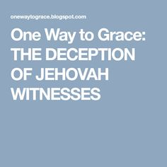 One Way to Grace: THE DECEPTION OF JEHOVAH WITNESSES