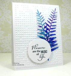 By Karen Dunbrook. Ink heavy cardstock with blues; spritz & dry. Die cut the ferns. Add them to a dry embossed panel layered onto a card base. Stamp sentiment & die cut or punch a circle around it; pop up onto card.