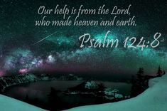 "Psalms 124:8 — ""Our Help is in the Name of the LORD, who Made Heaven and Earth.""!!"