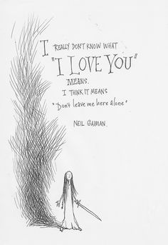 """I really don't know what 'I love you' means. I think it means 'Don't leave me here alone.'"" - Neil Gaiman"