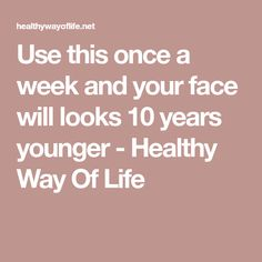 Use this once a week and your face will looks 10 years younger - Healthy Way Of Life