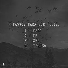4 passos para ser feliz: 1- Pare 2- De 3- Ser  4- Trouxa