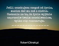 Jeśli oczekujesz czegoś od życia, musisz dać mu coś z siebie. Czekanie na to, że życie wyjdzie naprzeciw twoim oczekiwaniom, tylko cię rozczaruje. / ______________ / RobertOlinski.pl