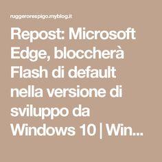 Repost: Microsoft Edge, bloccherà Flash di default nella versione di sviluppo da Windows 10 | Windows 8 | Windows Phone BLOG - Ruggero Respigo - MilanoRuggero Respigo – Milano