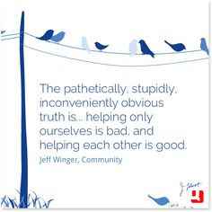 """""""The pathetically, stupidly, inconveniently obvious truth is... helping only ourselves is bad, and helping each other is good.""""—Jeff Winger, Community #Community"""