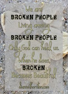 Is your heart broken? Is your life broken? It's OK. God loves broken people. In His eyes, broken is beautiful.