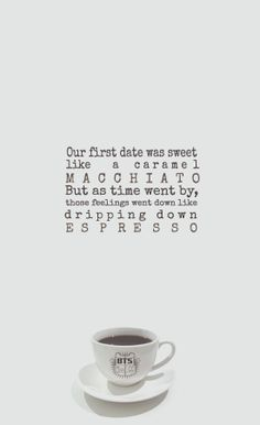 """""""Our first date was sweet like a caramel macchiato Wherever we went, we wanted to go together But as time went by, those feelings went down like dripping down espresso"""" Coffee - BTS Dating Memes, Dating Quotes, Dating Tips, Coffee Quotes, Bts Quotes, Lyric Quotes, Bts Lyric, Kpop, Frases"""