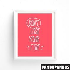 Dont lose your fire  Printable wall art, quote, nursery art, birthday gift, inspirational quote.