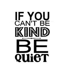If you cant be kind.. be quiet -