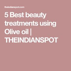 5 Best beauty treatments using Olive oil | THEINDIANSPOT